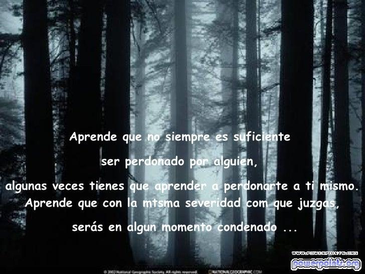 Aprende que no siempre es suficiente  ser perdonado por alguien,  algunas veces tienes que aprender a perdonarte a ti mism...