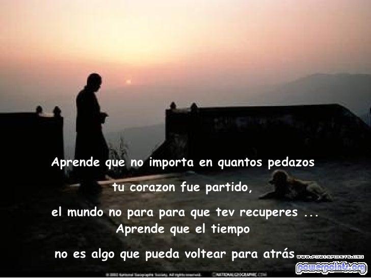 Aprende que no importa en quantos pedazos  tu corazon fue partido,  el mundo no para para que tev recuperes ... Aprende qu...