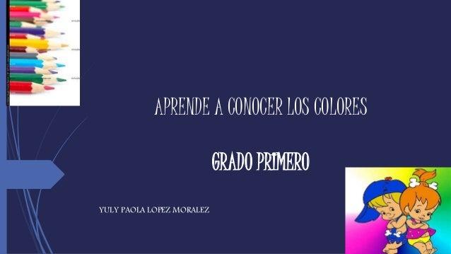 APRENDE A CONOCER LOS COLORES GRADO PRIMERO YULY PAOLA LOPEZ MORALEZ