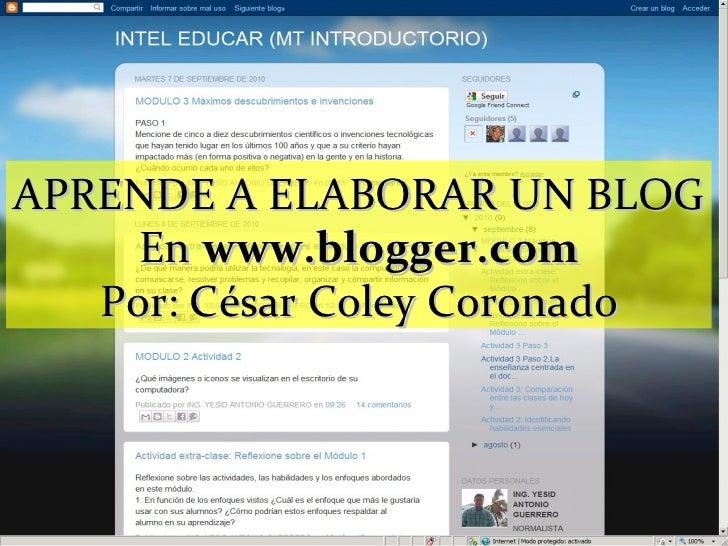 APRENDE A ELABORAR UN BLOG En  www.blogger.com Por: César Coley Coronado