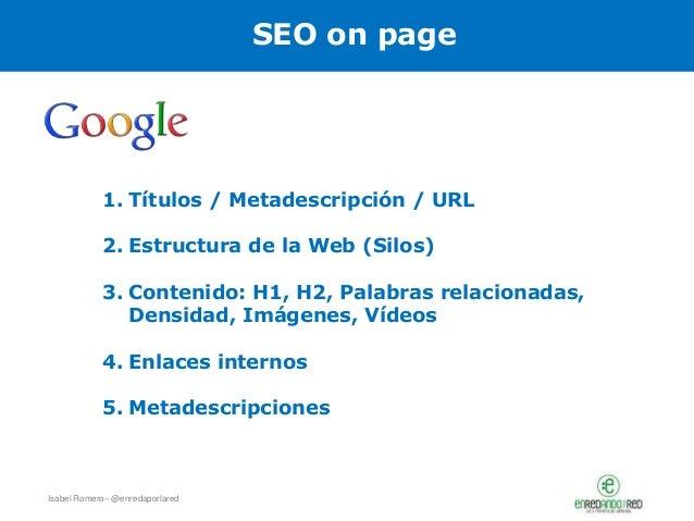Isabel Romero– @enredaporlared 1. Títulos / Metadescripción / URL 2. Estructura de la Web (Silos) 3. Contenido: H1, H2, Pa...