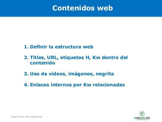 Isabel Romero– @enredaporlared Contenidos web 1. Definir la estructura web 2. Titles, URL, etiquetas H, Kw dentro del cont...