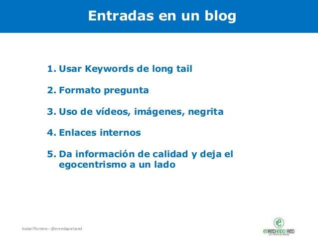 Isabel Romero– @enredaporlared Entradas en un blog 1. Usar Keywords de long tail 2. Formato pregunta 3. Uso de vídeos, imá...