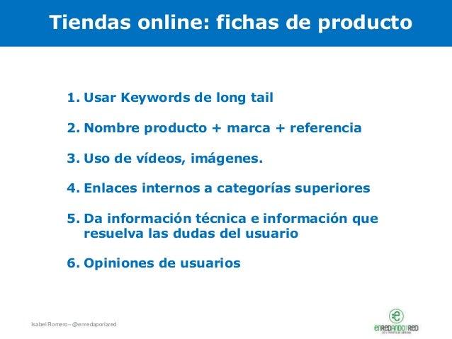 Isabel Romero– @enredaporlared Tiendas online: fichas de producto 1. Usar Keywords de long tail 2. Nombre producto + marca...