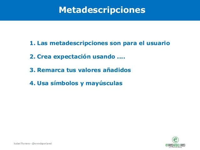 Isabel Romero– @enredaporlared Metadescripciones 1. Las metadescripciones son para el usuario 2. Crea expectación usando ....