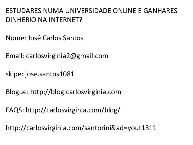 ESTUDARES NUMA UNIVERSIDADE ONLINE E GANHARES  DINHERIO NA INTERNET?  Nome: José Carlos Santos  Email: carlosvirginia2@gma...