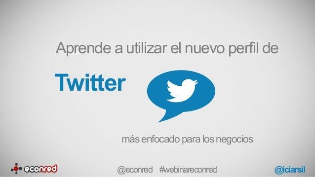 Twitter Aprende a utilizar el nuevo perfil de más enfocado para los negocios @econred #webinareconred @iciarsil