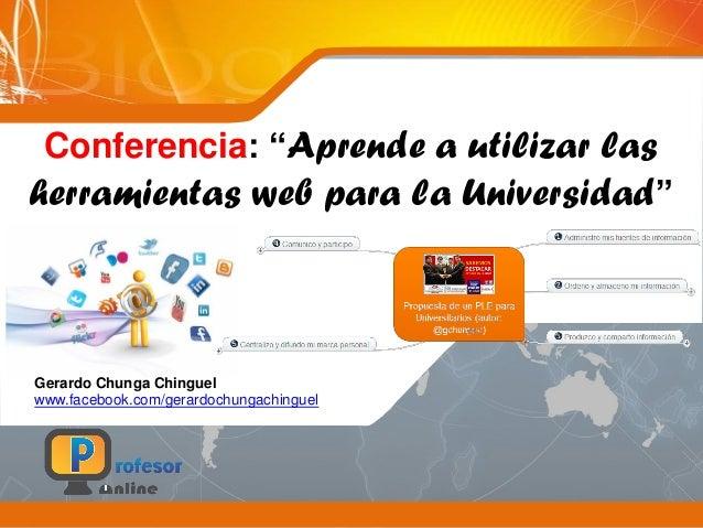 """Conferencia: """"Aprende a utilizar lasherramientas web para la Universidad""""Gerardo Chunga Chinguelwww.facebook.com/gerardoch..."""