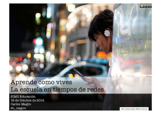 Aprende como vives!  La escuela en tiempos de redes  SIMO Educación  16 de Octubre de 2014  Carlos Magro  @c_magro  Foto: ...