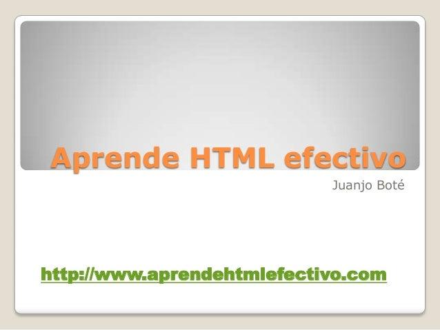 Aprende HTML efectivo Juanjo Boté http://www.aprendehtmlefectivo.com