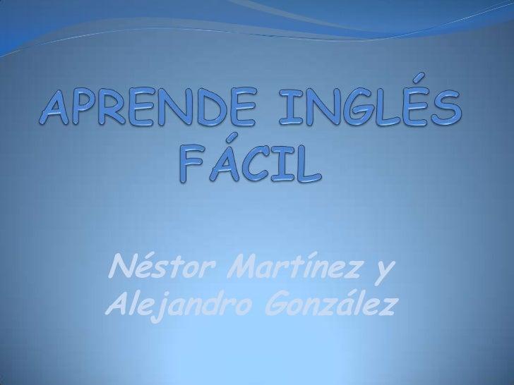 APRENDE INGLÉS FÁCIL<br />Néstor Martínez y Alejandro González<br />