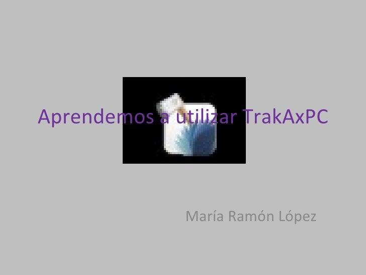 Aprendemos a utilizar TrakAxPC María Ramón López