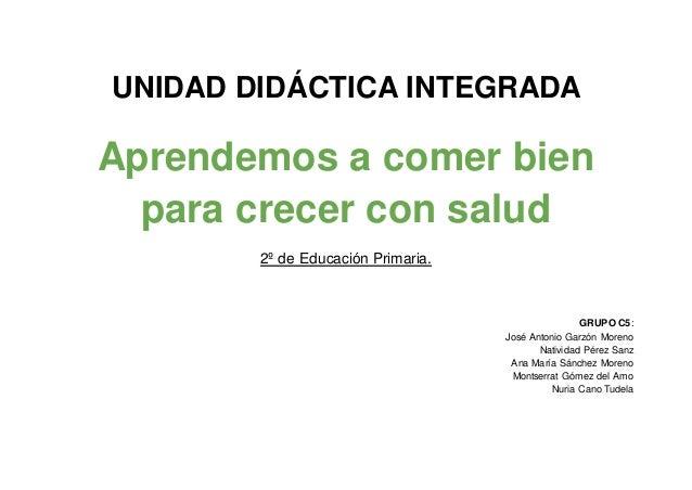 UNIDAD DIDÁCTICA INTEGRADA Aprendemos a comer bien para crecer con salud 2º de Educación Primaria. GRUPO C5: José Antonio ...