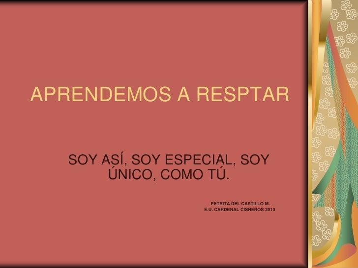 APRENDEMOS A RESPTAR     SOY ASÍ, SOY ESPECIAL, SOY        ÚNICO, COMO TÚ.                       PETRITA DEL CASTILLO M.  ...
