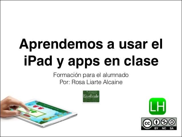 Aprendemos a usar el  iPad y apps en clase  Formación para el alumnado  Por: Rosa Liarte Alcaine