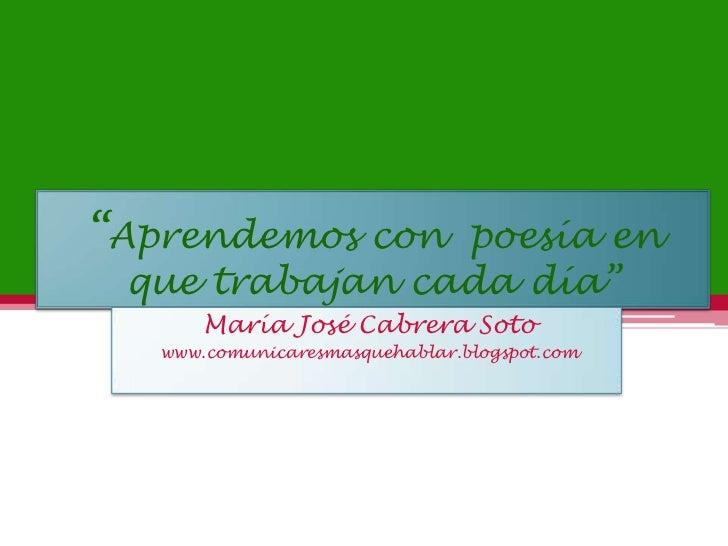 """""""Aprendemos con  poesía en que trabajan cada día""""<br />María José Cabrera Soto<br />www.comunicaresmasquehablar.blogspot.c..."""