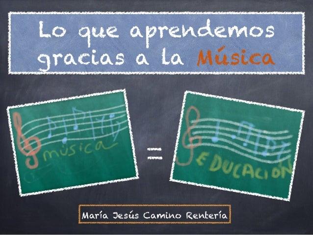 Lo que aprendemosgracias a la Música   María Jesús Camino Rentería