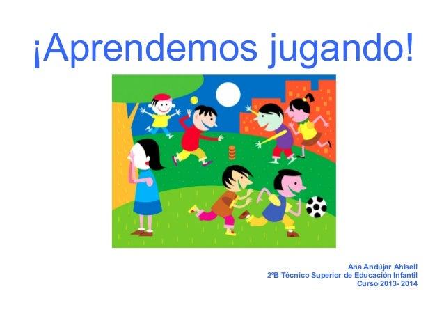 ¡Aprendemos jugando!  Ana Andújar Ahlsell 2ºB Técnico Superior de Educación Infantil Curso 2013- 2014