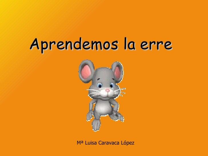 Aprendemos la erre     Mª Luisa Caravaca López