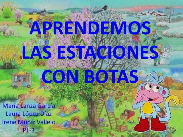 APRENDEMOS LAS ESTACIONES CON BOTAS María Lanza García Laura López Díaz Irene Muñiz Vallejo PL-3