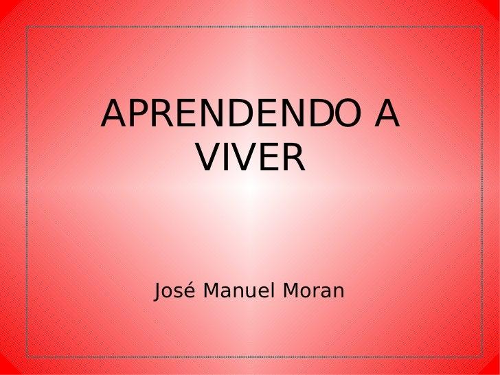APRENDENDO A VIVER José Manuel Moran