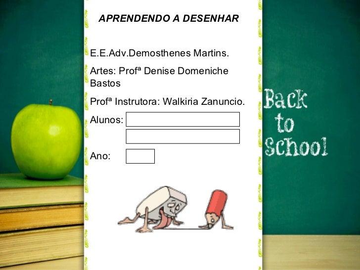 E.E.Adv.Demosthenes Martins. Artes: Profª Denise Domeniche Bastos Profª Instrutora: Walkiria Zanuncio. Alunos: Ano: APREND...