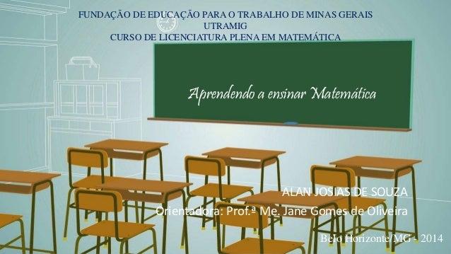 FUNDAÇÃO DE EDUCAÇÃO PARA O TRABALHO DE MINAS GERAIS  UTRAMIG  CURSO DE LICENCIATURA PLENA EM MATEMÁTICA  Aprendendo a ens...