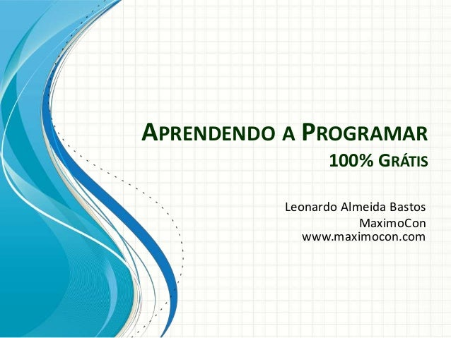APRENDENDO A PROGRAMAR 100% GRÁTIS Leonardo Almeida Bastos MaximoCon www.maximocon.com