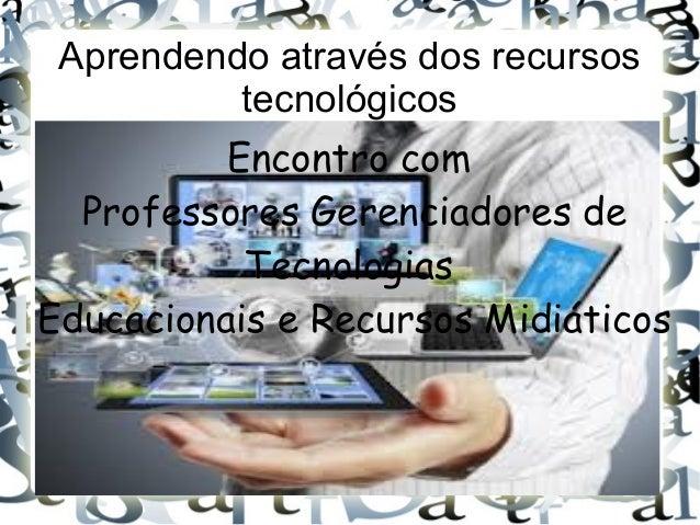 Aprendendo através dos recursos tecnológicos Encontro com Professores Gerenciadores de Tecnologias Educacionais e Recursos...