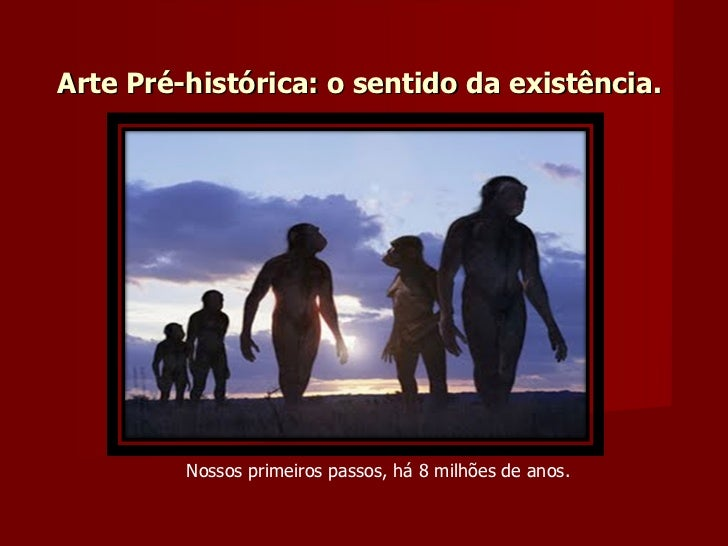 Arte Pré-histórica: o sentido da existência. Nossos primeiros passos, há 8 milhões de anos.