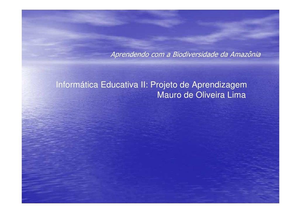 Aprendendo com a Biodiversidade da Amazônia    Informática Educativa II: Projeto de Aprendizagem                          ...