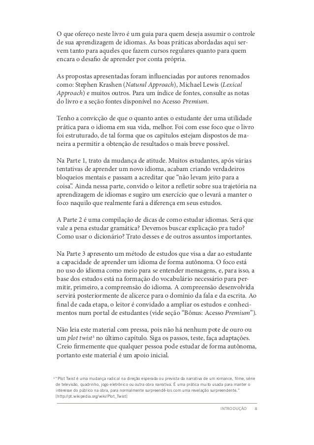 Introdução 8  O que ofereço neste livro é um guia para quem deseja assumir o controle  de sua aprendizagem de idiomas. As ...