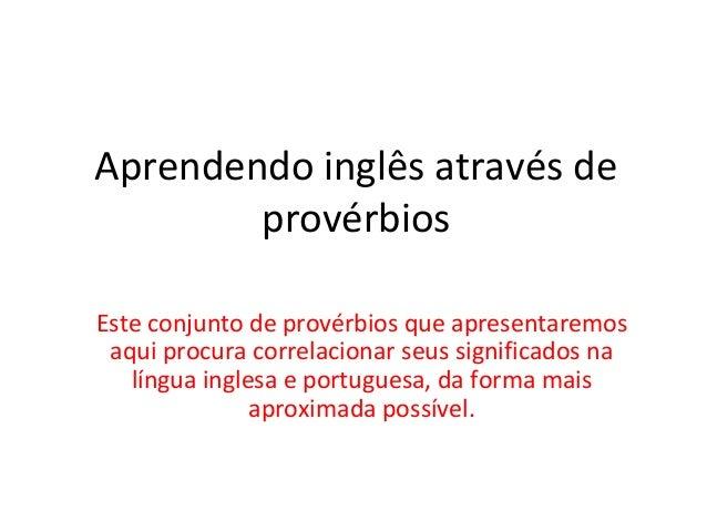 Aprendendo inglês através de provérbios Este conjunto de provérbios que apresentaremos aqui procura correlacionar seus sig...