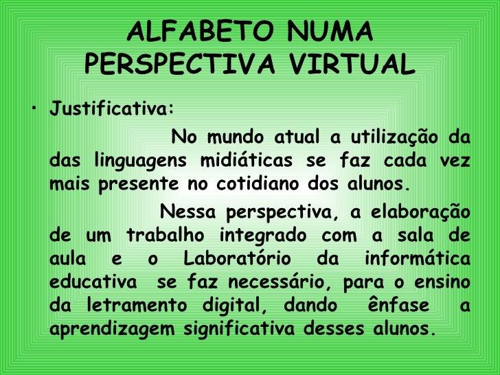 ALFABETO NUMA PERSPECTIVA VIRTUAL <ul><li>Justificativa:   </li></ul><ul><li>No mundo atual a utilização da das linguagens...