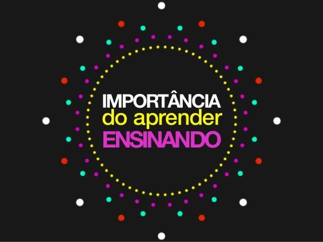 IMPORTÂNCIA do aprender ENSINANDO