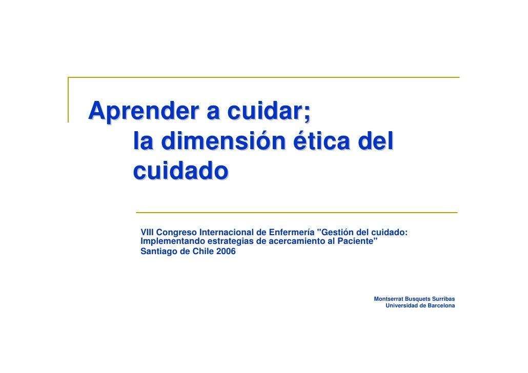 Aprender a cuidar;    la dimensión ética del    cuidado      VIII Congreso Internacional de Enfermería quot;Gestión del cu...