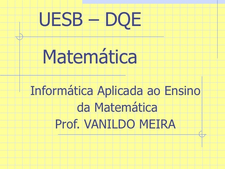 UESB – DQE Matemática Informática Aplicada ao Ensino da Matemática Prof. VANILDO MEIRA