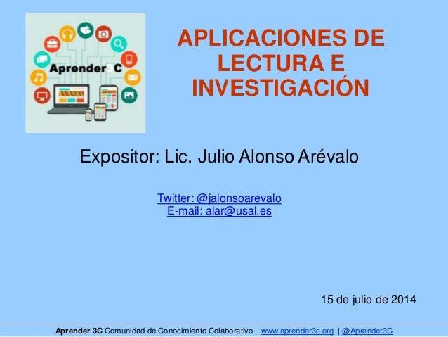 APLICACIONES DE LECTURA E INVESTIGACIÓN Expositor: Lic. Julio Alonso Arévalo Twitter: @jalonsoarevalo E-mail: alar@usal.es...