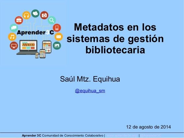 Metadatos en los sistemas de gestión bibliotecaria Saúl Mtz. Equihua @equihua_sm 12 de agosto de 2014 Aprender 3C Comunida...
