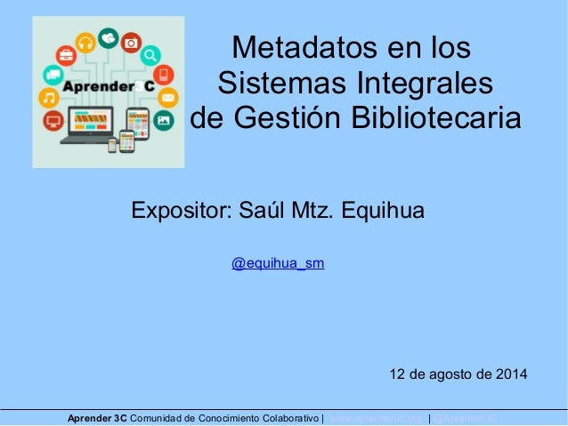 Metadatos en los Sistemas Integrales de Gestión Bibliotecaria Expositor: Saúl Mtz. Equihua @equihua_sm 12 de agosto de 201...
