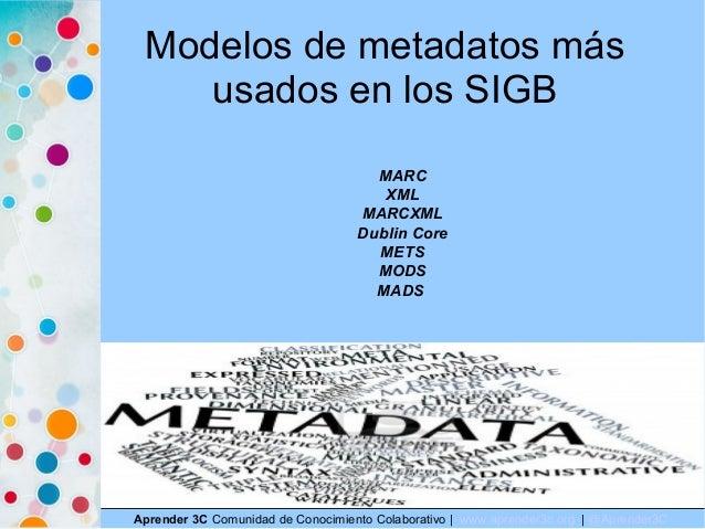 Modelos de metadatos más usados en los SIGB Aprender 3C Comunidad de Conocimiento Colaborativo   www.aprender3c.org   @Apr...