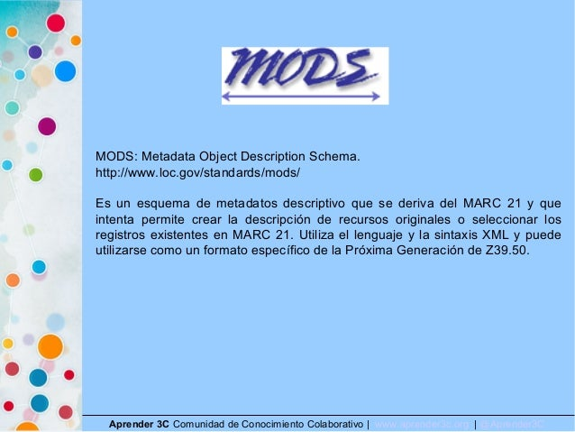 Aprender 3C Comunidad de Conocimiento Colaborativo   www.aprender3c.org   @Aprender3C MODS: Metadata Object Description Sc...