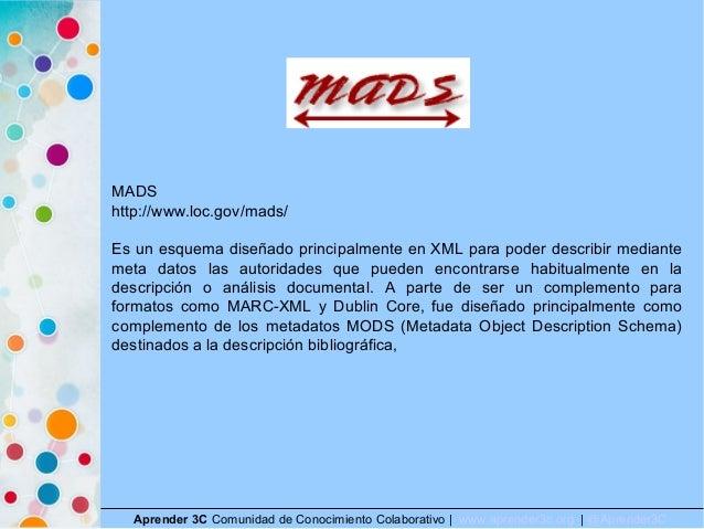 Aprender 3C Comunidad de Conocimiento Colaborativo   www.aprender3c.org   @Aprender3C MADS http://www.loc.gov/mads/ Es un ...