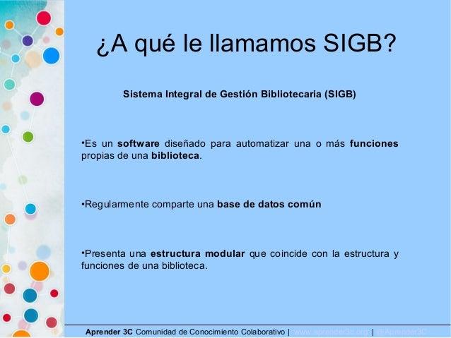 ¿A qué le llamamos SIGB? Aprender 3C Comunidad de Conocimiento Colaborativo   www.aprender3c.org   @Aprender3C Sistema Int...