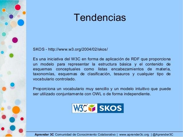 Tendencias Aprender 3C Comunidad de Conocimiento Colaborativo   www.aprender3c.org   @Aprender3C SKOS - http://www.w3.org/...