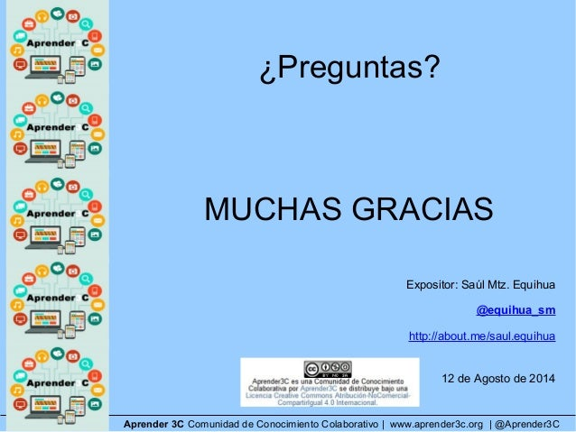 ¿Preguntas? MUCHAS GRACIAS Expositor: Saúl Mtz. Equihua @equihua_sm http://about.me/saul.equihua 12 de Agosto de 2014 Apre...