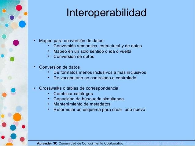 Interoperabilidad Aprender 3C Comunidad de Conocimiento Colaborativo   www.aprender3c.org   @Aprender3C • Mapeo para conve...