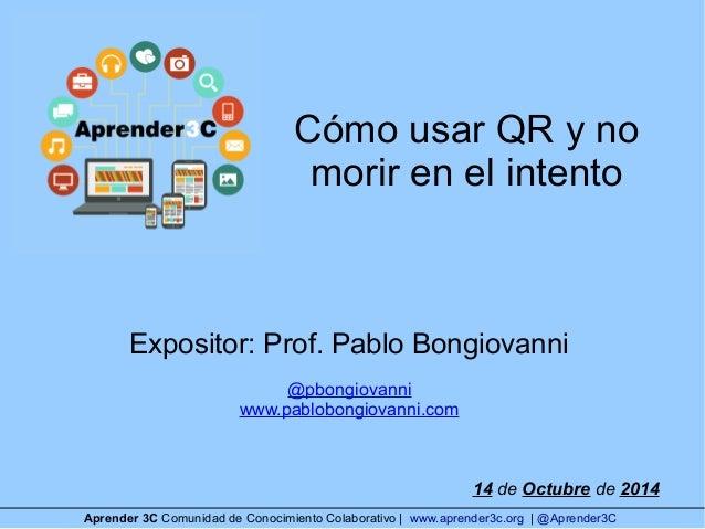 Cómo usar QR y no  morir en el intento  Expositor: Prof. Pablo Bongiovanni  @pbongiovanni  www.pablobongiovanni.com  14 de...
