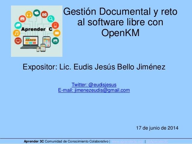Gestión Documental y reto al software libre con OpenKM Expositor: Lic. Eudis Jesús Bello Jiménez Twitter: @eudisjesus E-ma...