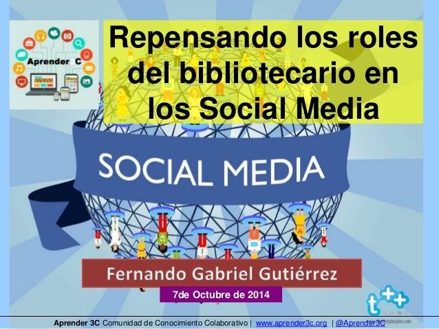Repensando los roles  del bibliotecario en  los Social Media  7de Octubre de 2014  Aprender 3C Comunidad de Conocimiento C...